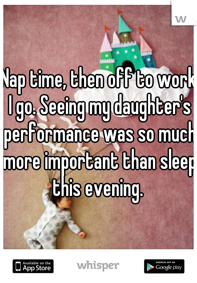 Nap time, then off to work I go. Seeing my daughter's performance was so much more important than sleep this evening.