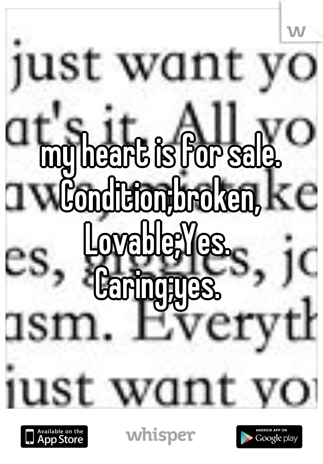 my heart is for sale. Condition;broken,  Lovable;Yes.  Caring;yes.