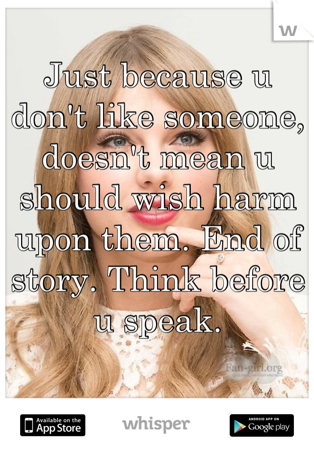 Just because u don't like someone, doesn't mean u should wish harm upon them. End of story. Think before u speak.