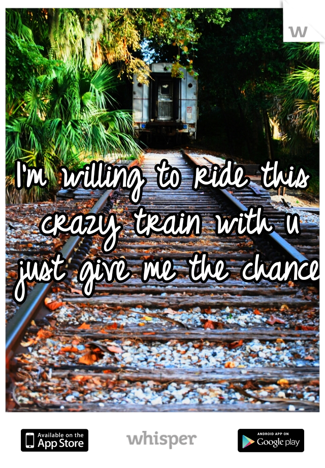 I'm willing to ride this crazy train with u just give me the chance