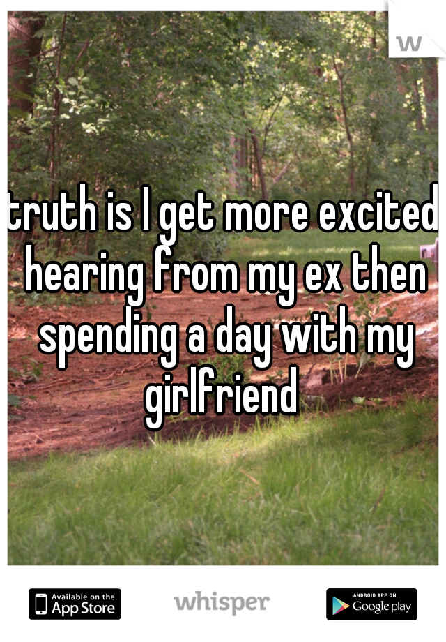 truth is I get more excited hearing from my ex then spending a day with my girlfriend