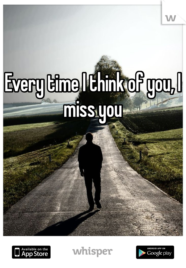 Every time I think of you, I miss you