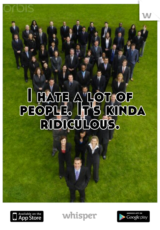 I hate a lot of people. It's kinda ridiculous.