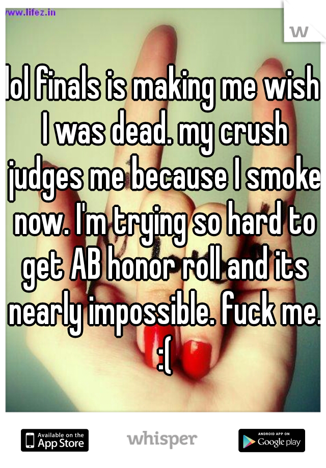 lol finals is making me wish I was dead. my crush judges me because I smoke now. I'm trying so hard to get AB honor roll and its nearly impossible. fuck me. :(