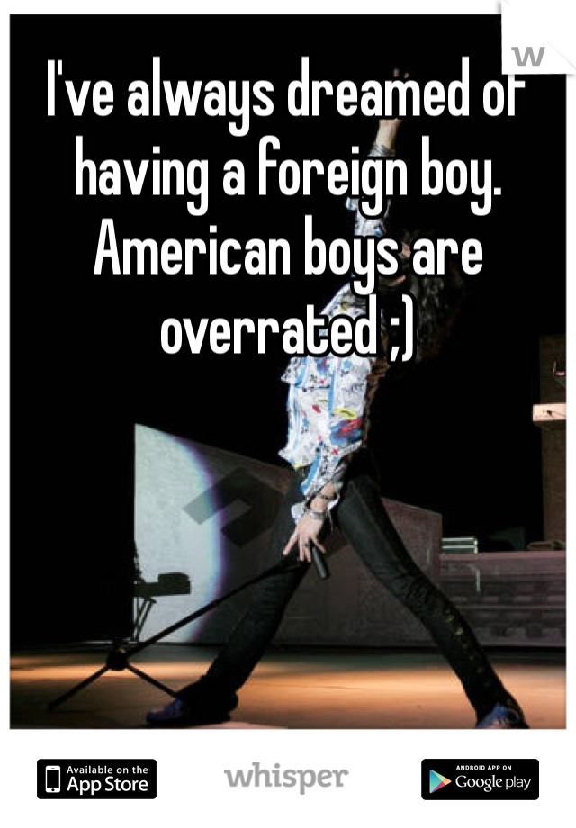 I've always dreamed of having a foreign boy. American boys are overrated ;)