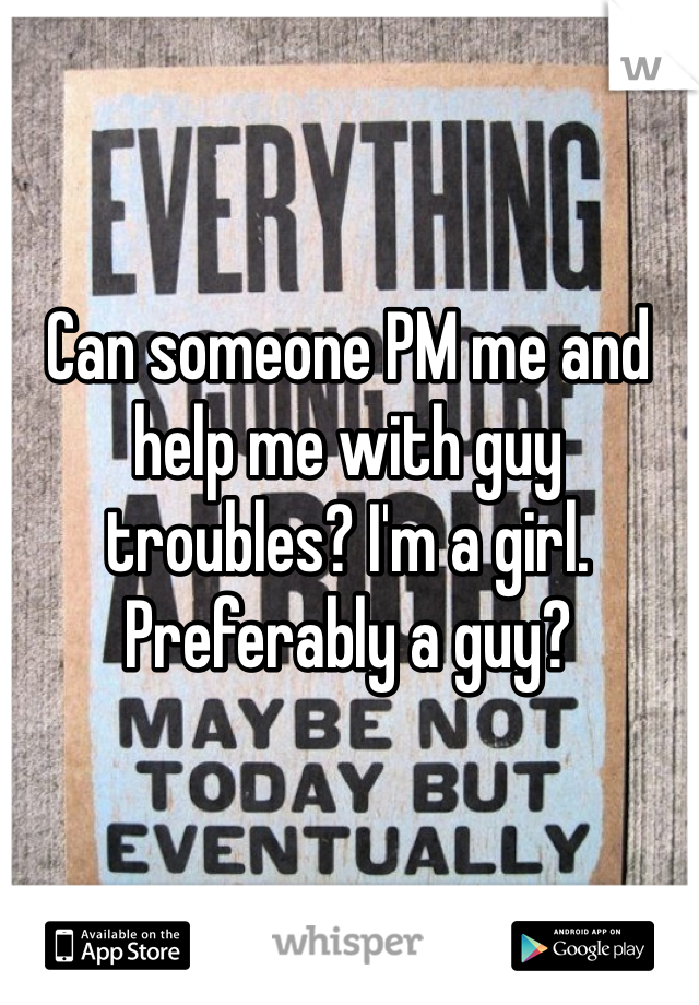 Can someone PM me and help me with guy troubles? I'm a girl. Preferably a guy?