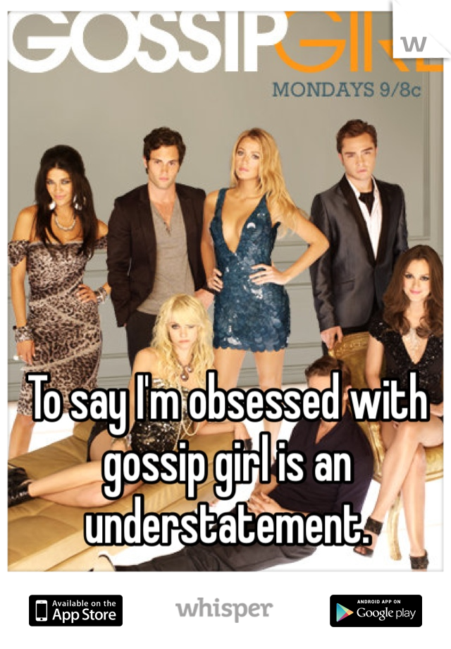 To say I'm obsessed with gossip girl is an understatement.