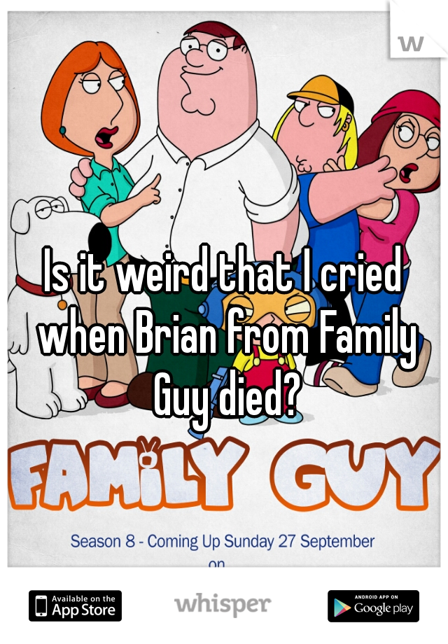 Is it weird that I cried when Brian from Family Guy died?
