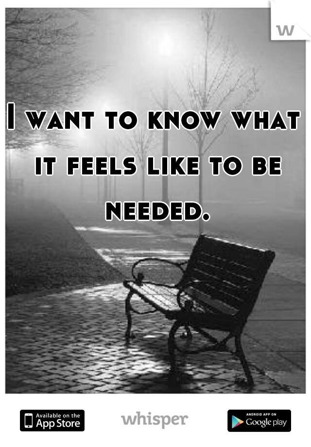 I want to know what it feels like to be needed.