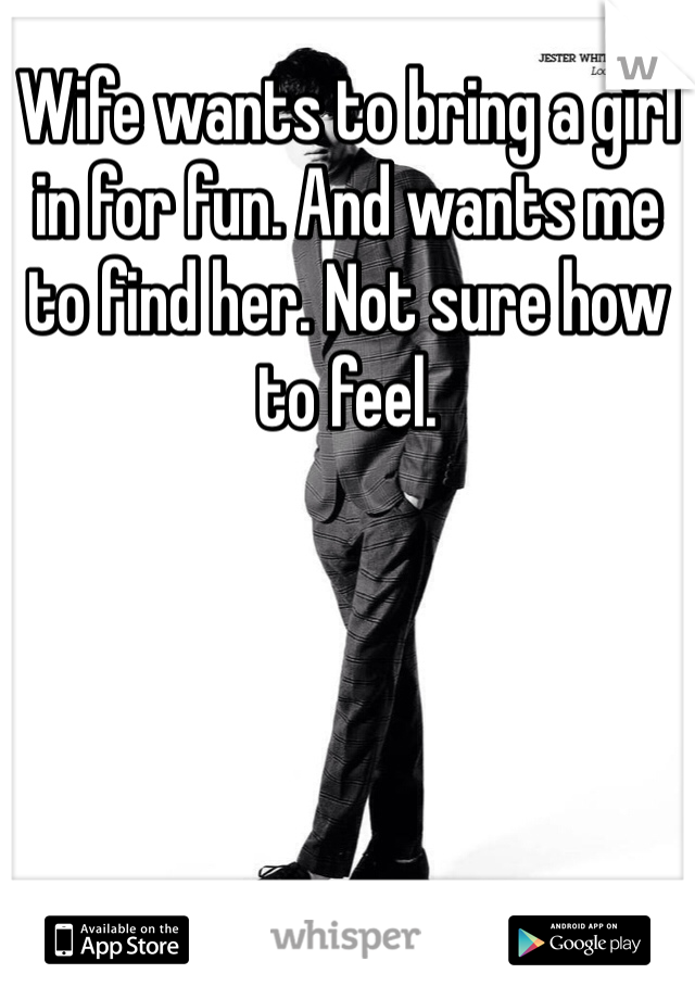 Wife wants to bring a girl in for fun. And wants me to find her. Not sure how to feel.