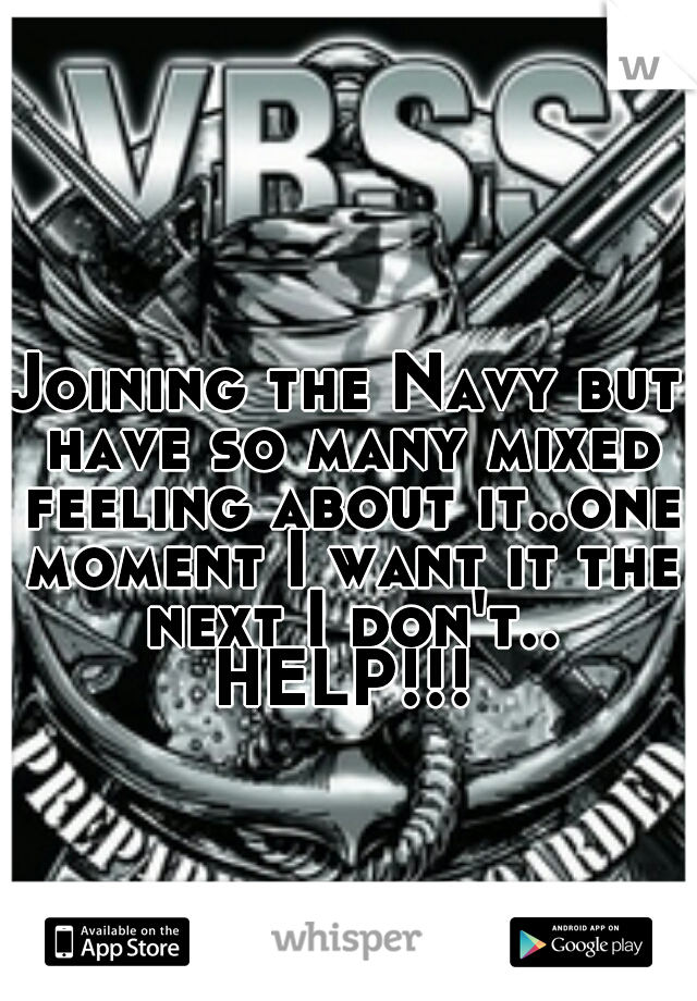Joining the Navy but have so many mixed feeling about it..one moment I want it the next I don't.. HELP!!!