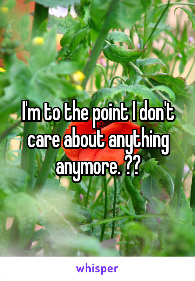 I'm to the point I don't care about anything anymore. 😒😞