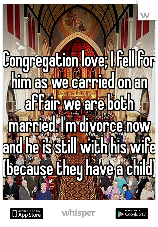 Congregation love; I fell for him as we carried on an affair we are both married. I'm divorce now and he is still with his wife (because they have a child)