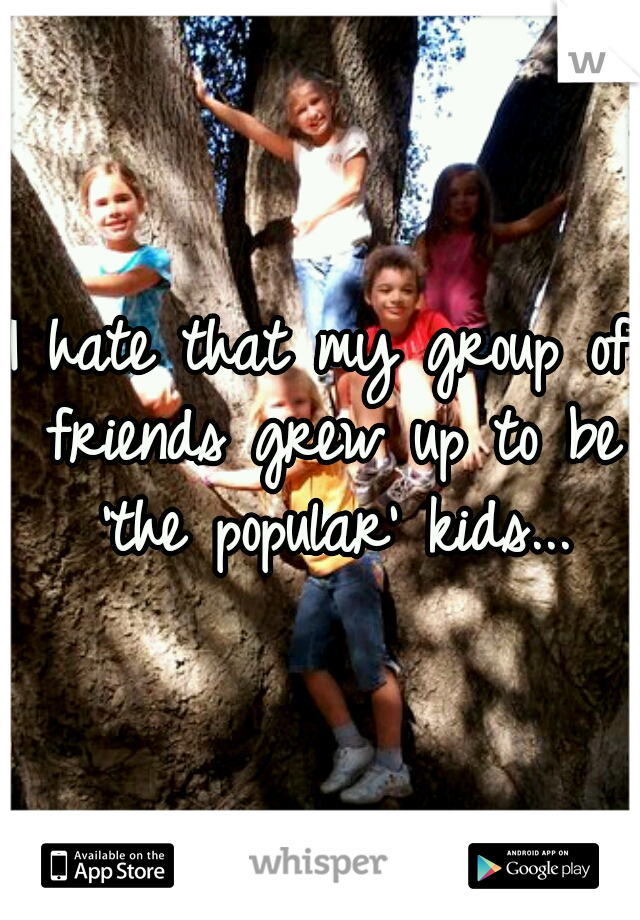 I hate that my group of friends grew up to be 'the popular' kids...