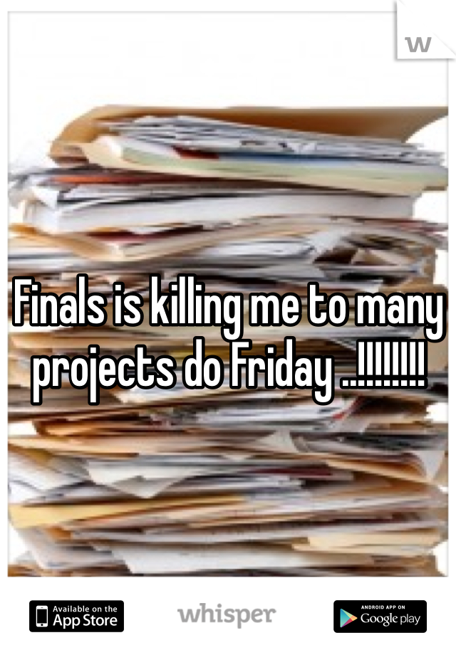 Finals is killing me to many projects do Friday ..!!!!!!!!