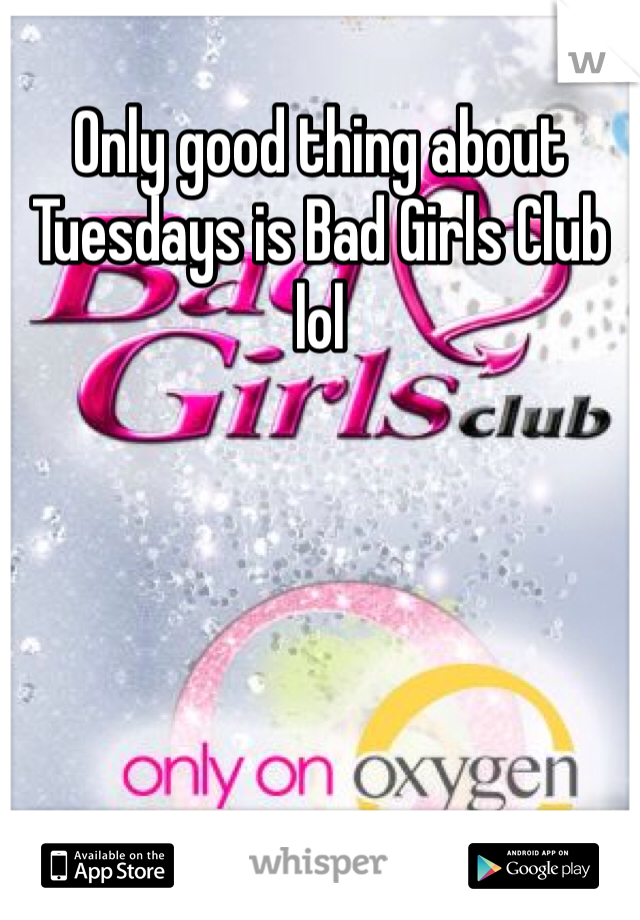 Only good thing about Tuesdays is Bad Girls Club lol