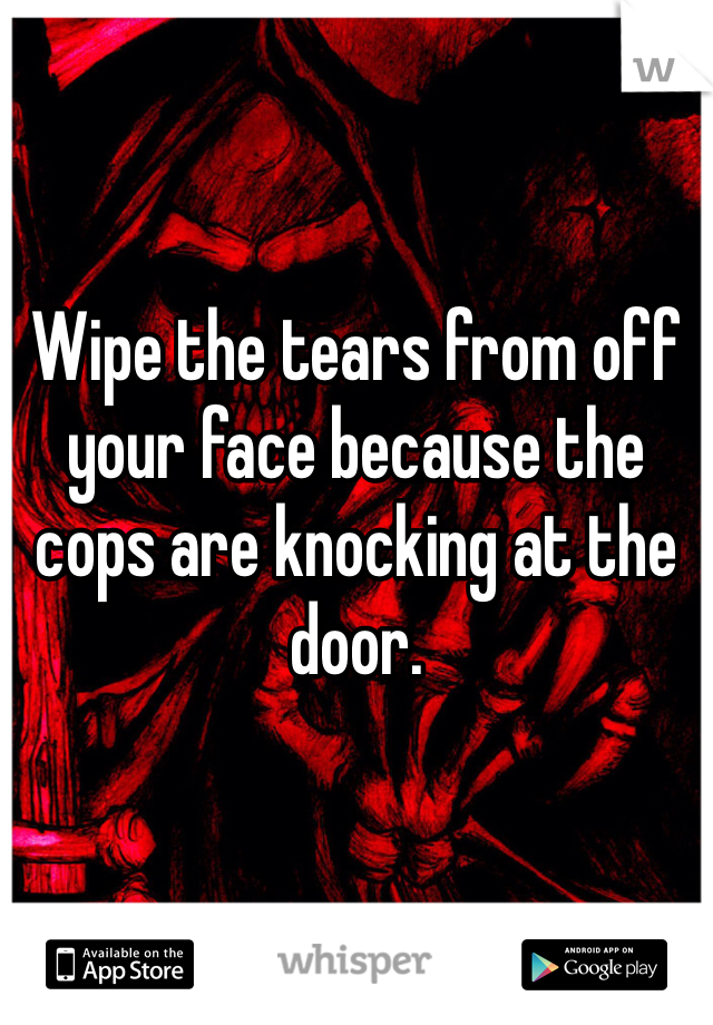 Wipe the tears from off your face because the cops are knocking at the door.