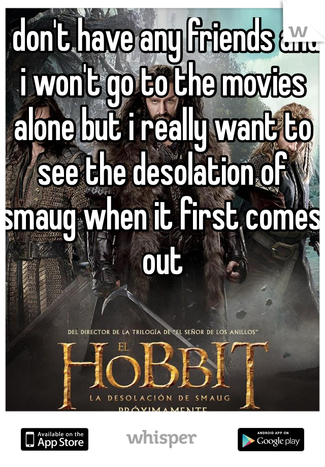 I don't have any friends and i won't go to the movies alone but i really want to see the desolation of smaug when it first comes out