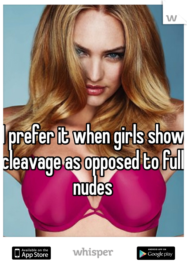 I prefer it when girls show cleavage as opposed to full nudes