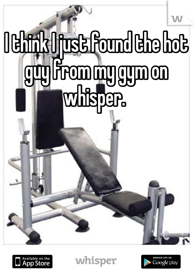I think I just found the hot guy from my gym on whisper.
