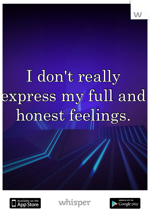I don't really express my full and honest feelings.