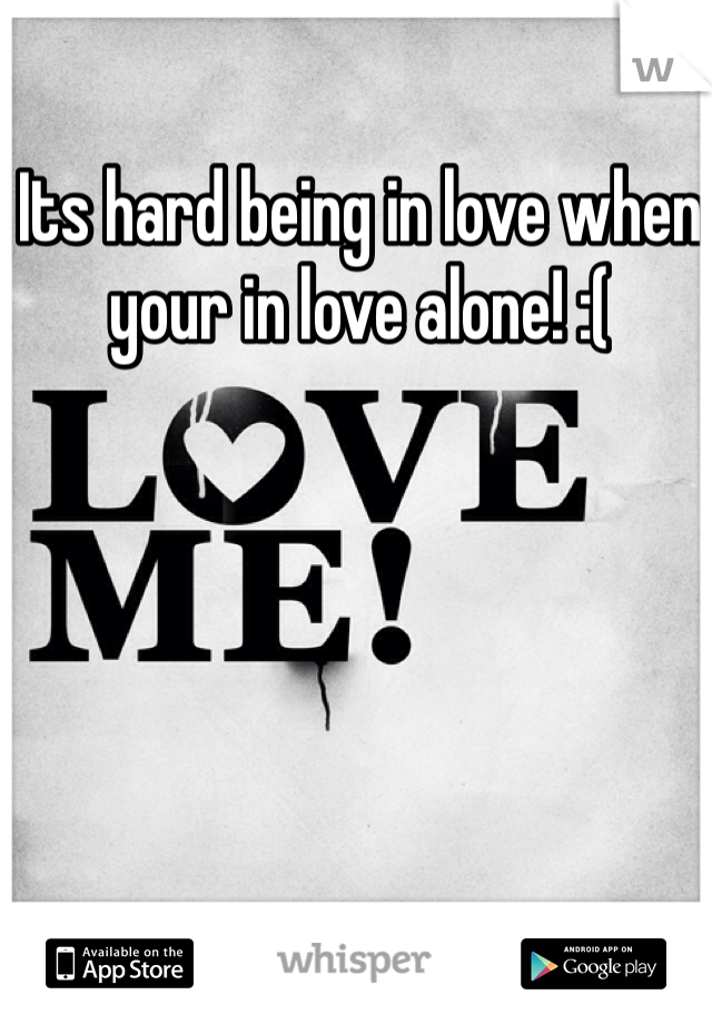 Its hard being in love when your in love alone! :(