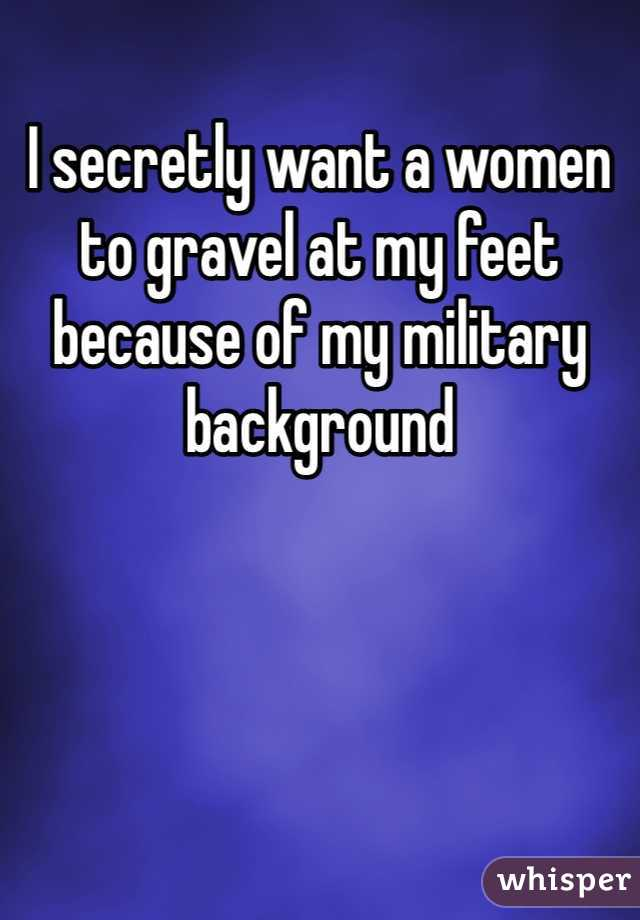 I secretly want a women to gravel at my feet because of my military background