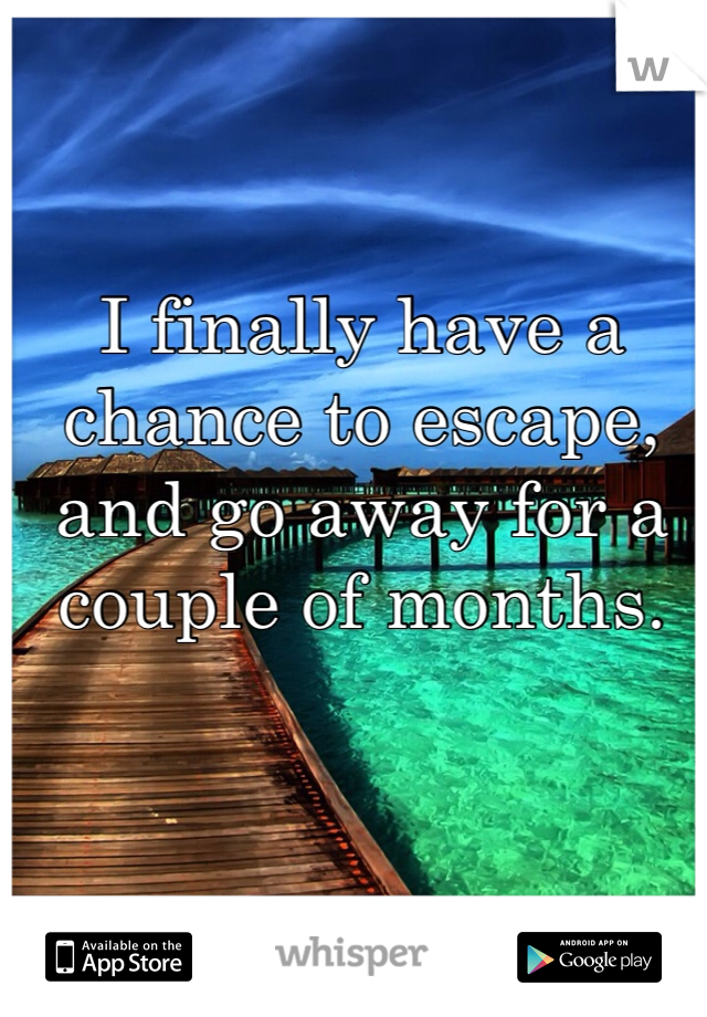 I finally have a chance to escape, and go away for a couple of months.