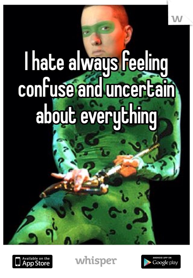 I hate always feeling confuse and uncertain about everything