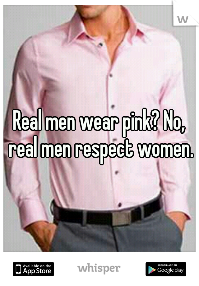 Real men wear pink? No, real men respect women.
