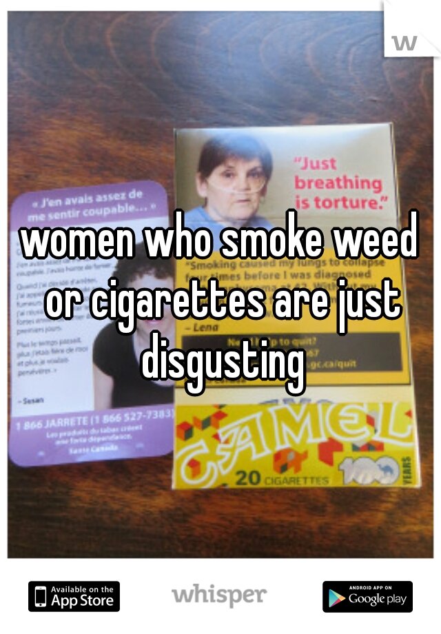 women who smoke weed or cigarettes are just disgusting