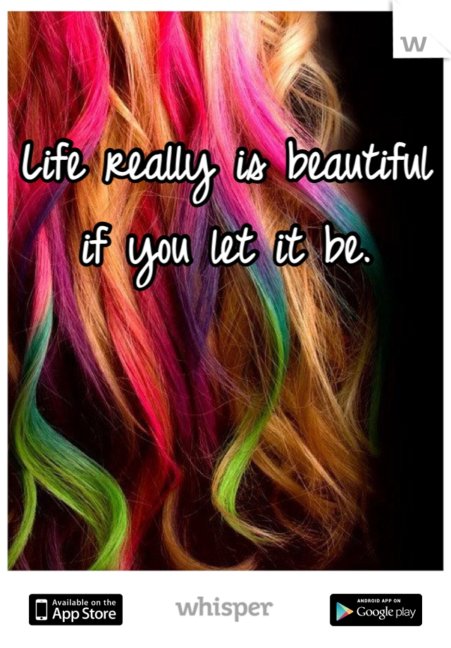 Life really is beautiful if you let it be.
