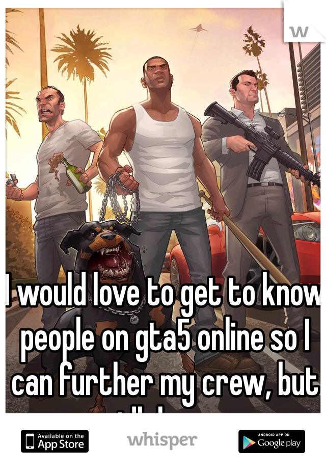 I would love to get to know people on gta5 online so I can further my crew, but idk how.