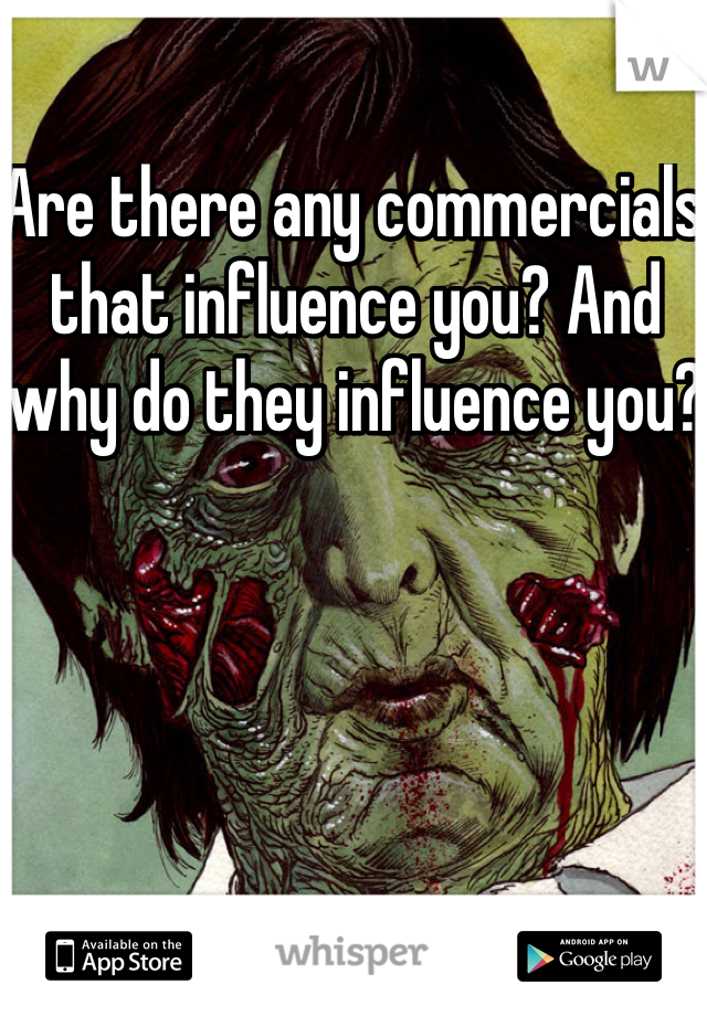 Are there any commercials that influence you? And why do they influence you?