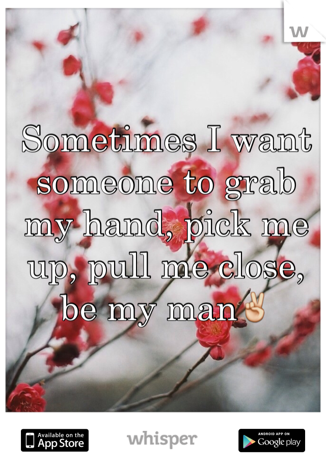 Sometimes I want someone to grab my hand, pick me up, pull me close, be my man✌️