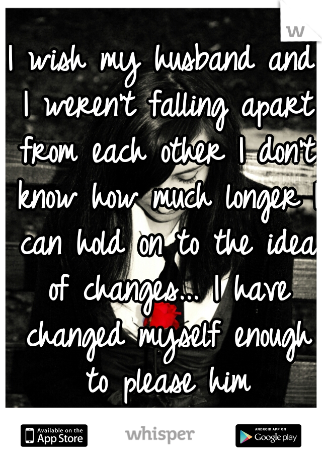 I wish my husband and I weren't falling apart from each other I don't know how much longer I can hold on to the idea of changes... I have changed myself enough to please him