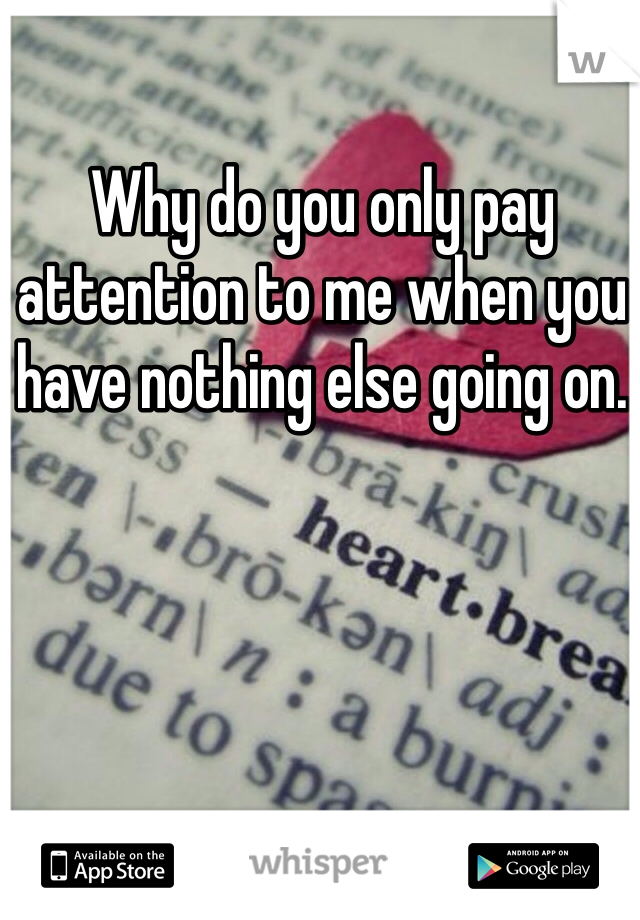 Why do you only pay attention to me when you have nothing else going on.