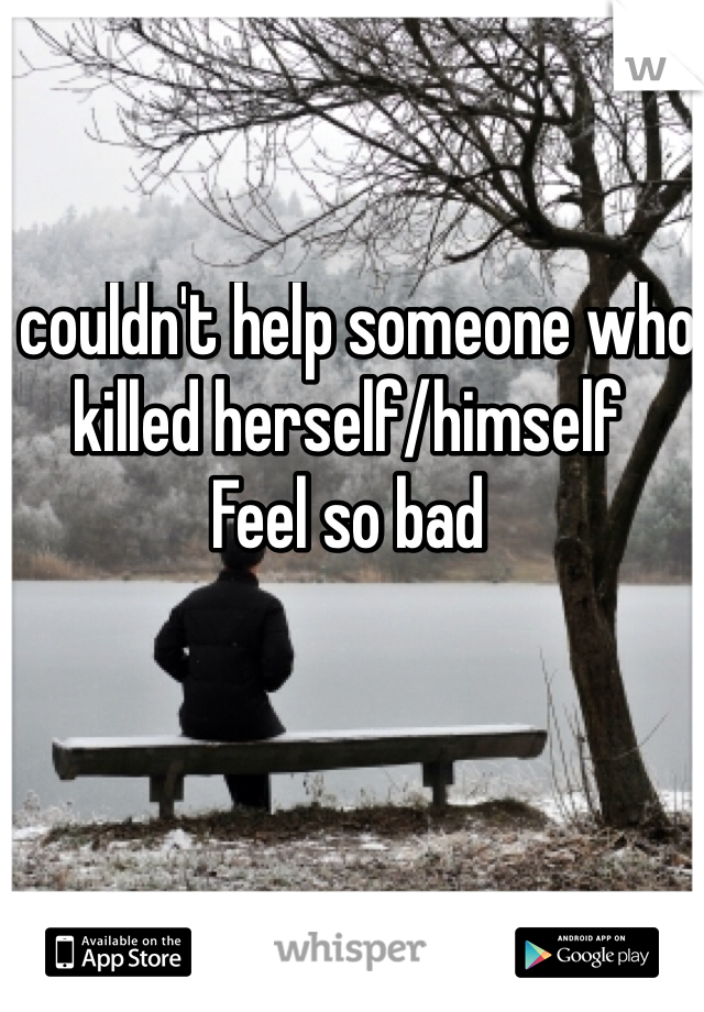 I couldn't help someone who killed herself/himself  Feel so bad