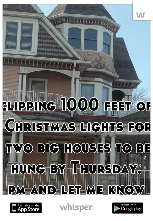 clipping 1000 feet of Christmas lights for two big houses to be hung by Thursday.  pm and let me know what you think.