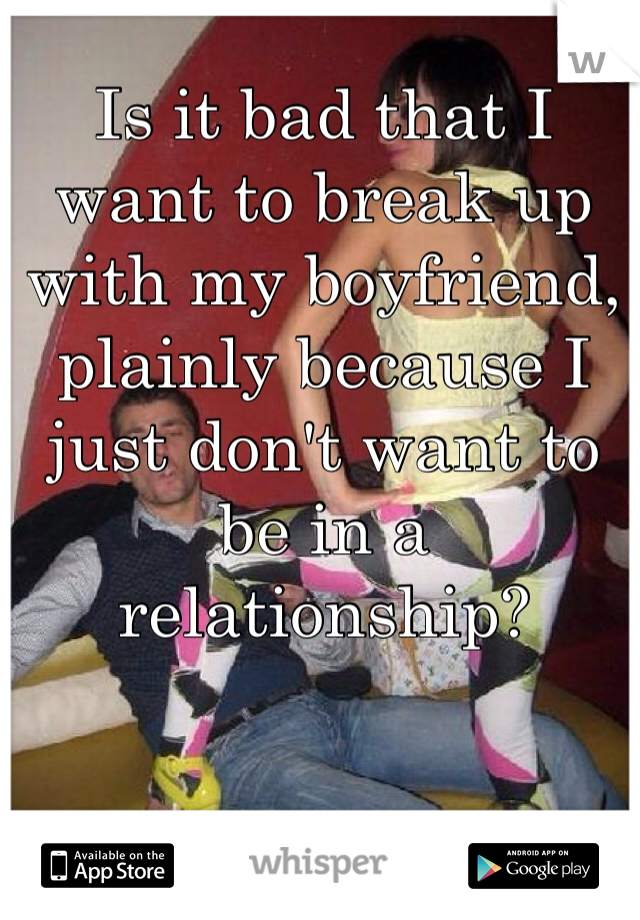 Is it bad that I want to break up with my boyfriend, plainly because I just don't want to be in a relationship?