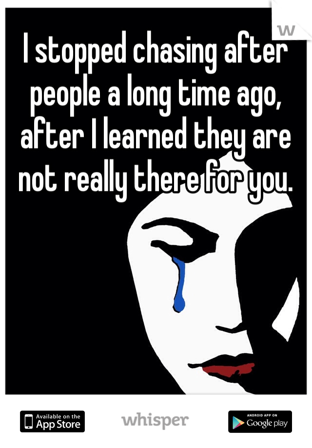 I stopped chasing after people a long time ago, after I learned they are not really there for you.