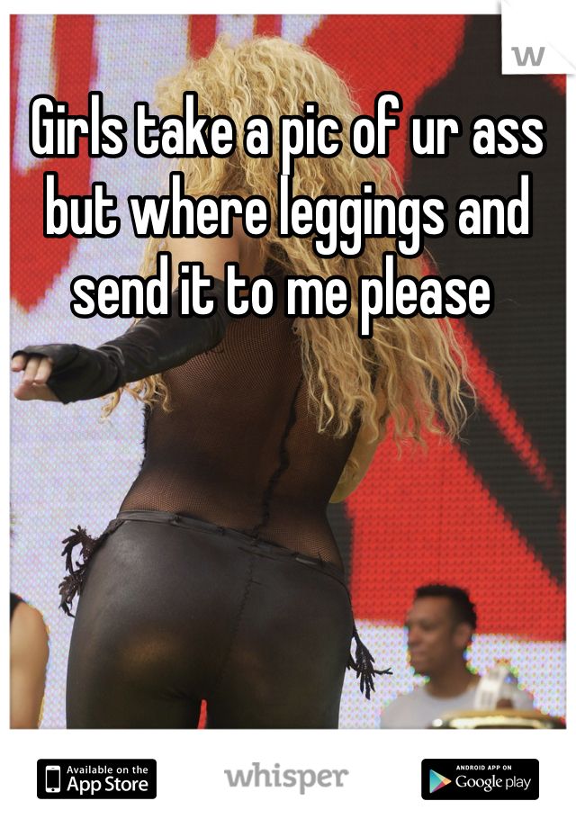 Girls take a pic of ur ass but where leggings and send it to me please