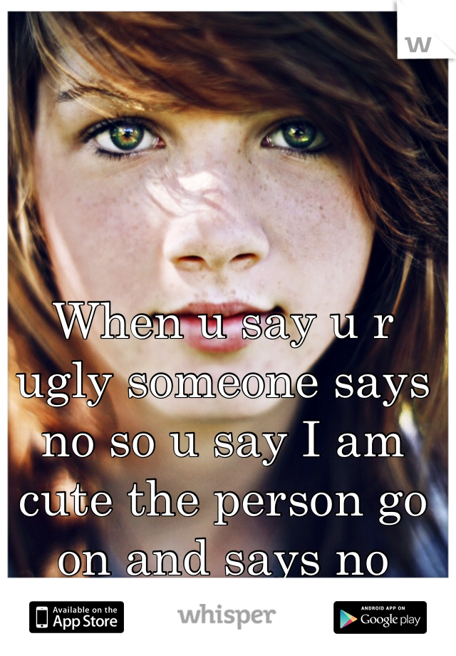 When u say u r ugly someone says no so u say I am cute the person go on and says no bitch your ugly 😒