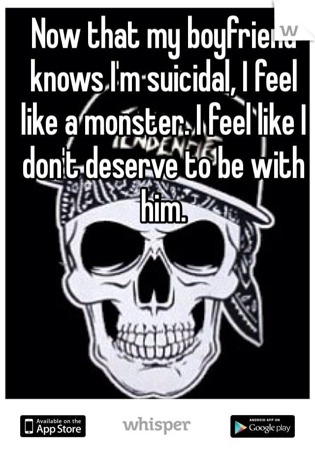 Now that my boyfriend knows I'm suicidal, I feel like a monster. I feel like I don't deserve to be with him.