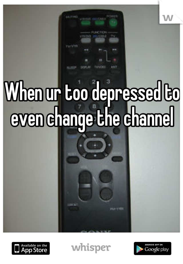 When ur too depressed to even change the channel