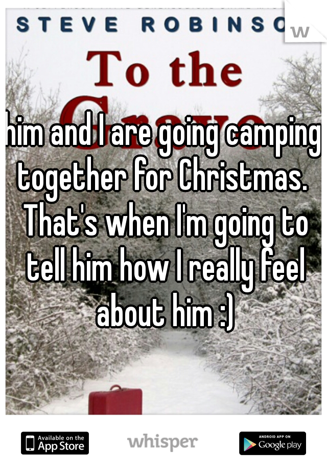 him and I are going camping together for Christmas.  That's when I'm going to tell him how I really feel about him :)