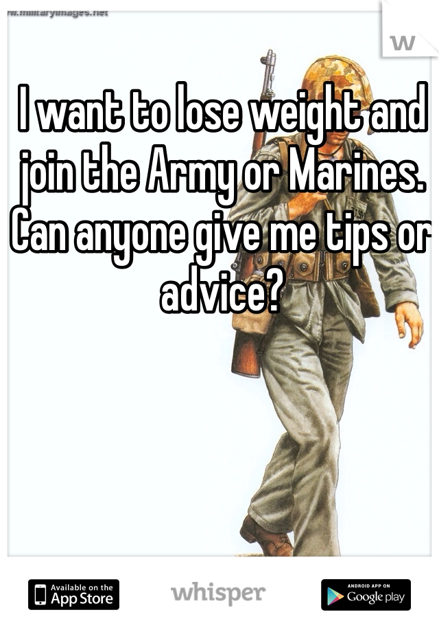 I want to lose weight and join the Army or Marines. Can anyone give me tips or advice?