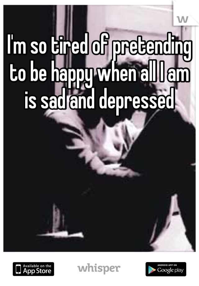I'm so tired of pretending to be happy when all I am is sad and depressed
