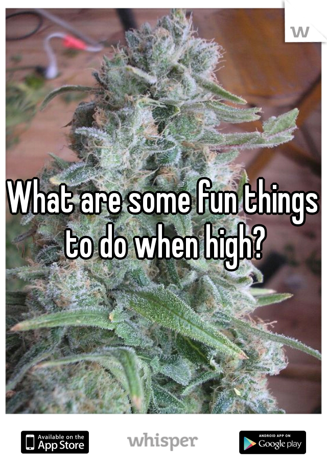 What are some fun things to do when high?