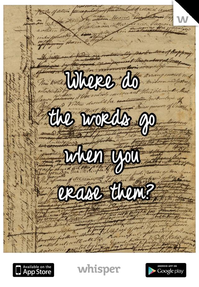 Where do  the words go  when you  erase them?